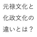 元禄文化の特徴や時代背景について。化政文化との違いは?
