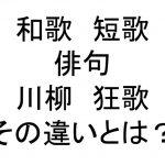 和歌と短歌、俳句と川柳、狂歌の違いって何なの?